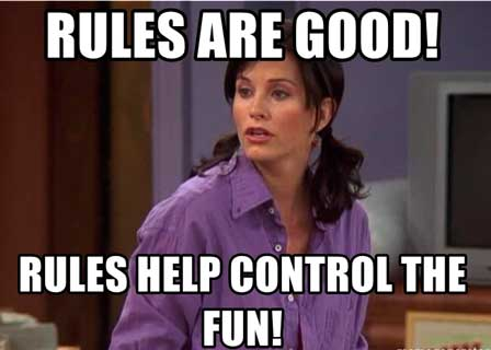 Monica en Friends: Rules are good! Rules help control the fun.